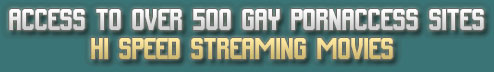 ACCESS TO OVER 500 GAY PORNACCESS SITES WITH HI SPEED STREAMING MOVIES